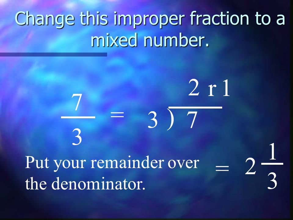 Change this improper fraction to a mixed number. 7 3 = 3 ) 7 2 r1 Put your remainder over the denominator. = 2 1 3