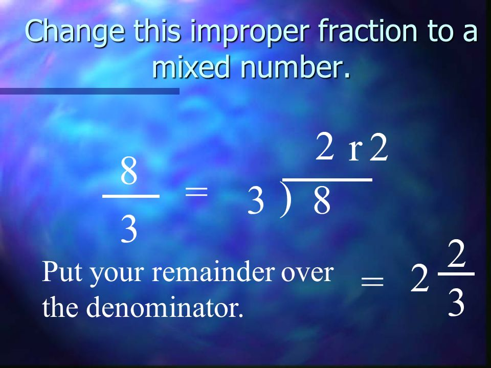 Change this improper fraction to a mixed number. 8 3 = 3 ) 8 2 r2 Put your remainder over the denominator. = 2 2 3