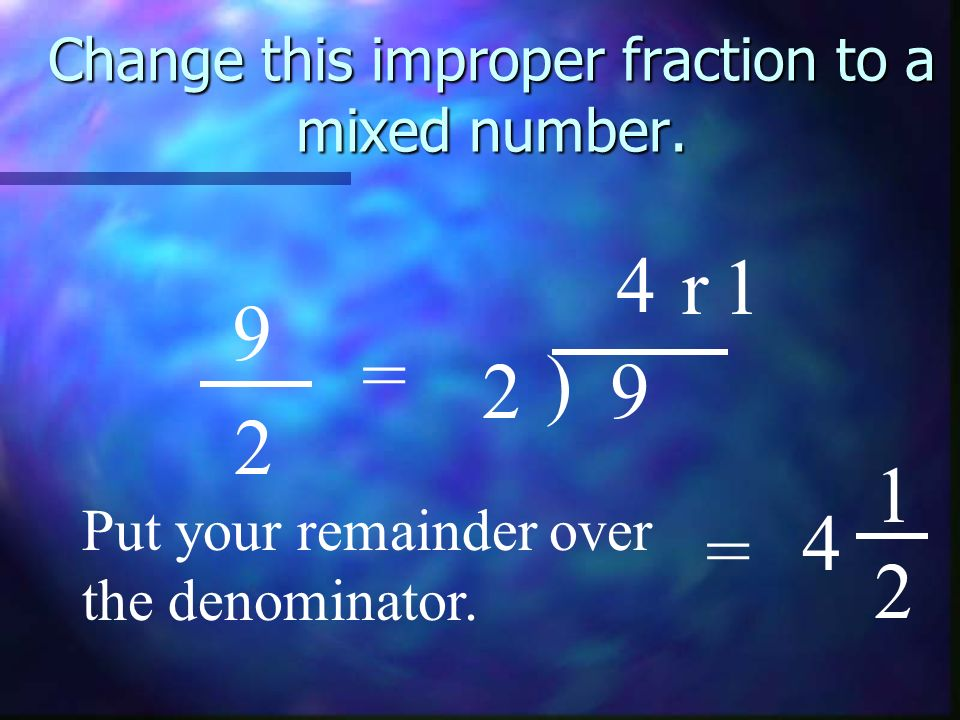 Change this improper fraction to a mixed number. 9 2 = 2 ) 9 4 r1 Put your remainder over the denominator. = 4 1 2