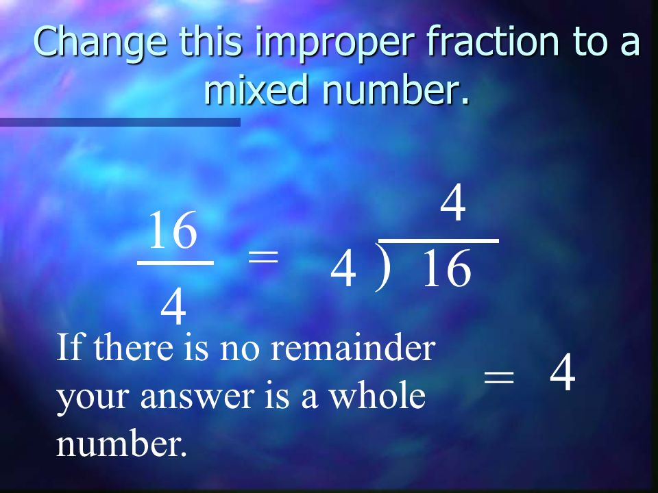 Change this improper fraction to a mixed number. 16 4 = 4 ) 4 If there is no remainder your answer is a whole number. = 4