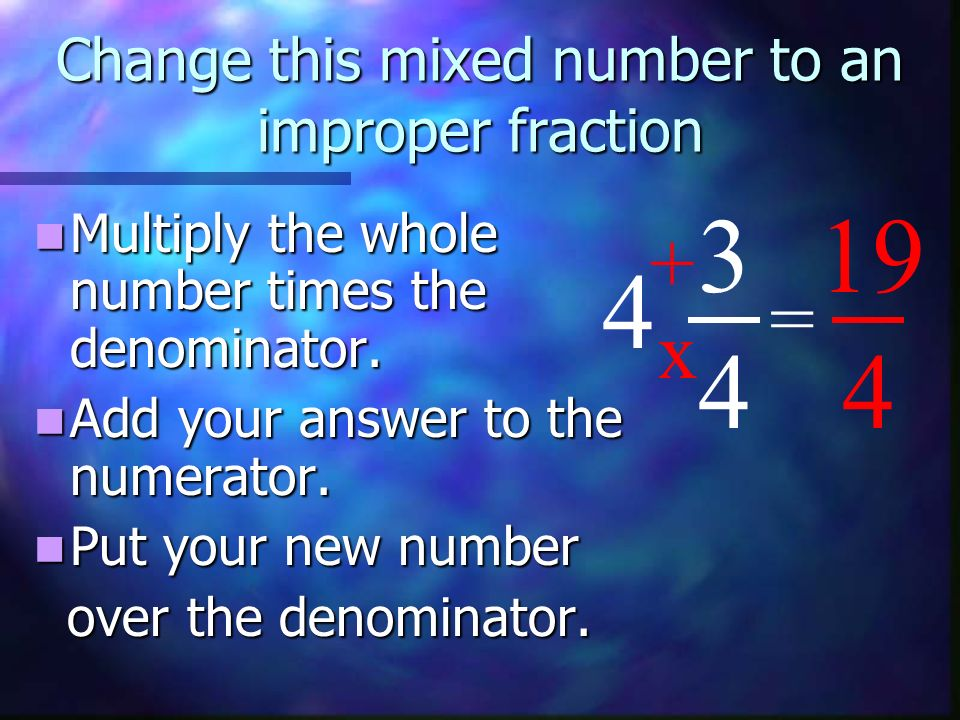 Change this mixed number to an improper fraction Multiply the whole number times the denominator. Multiply the whole number times the denominator. Add