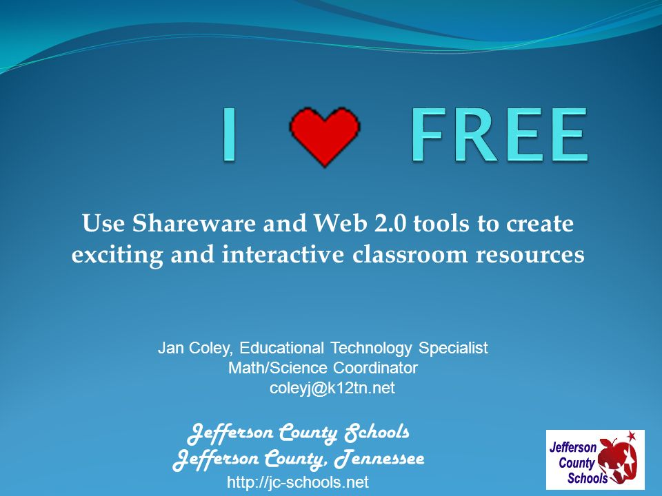 Use Shareware and Web 2.0 tools to create exciting and interactive classroom resources Jan Coley, Educational Technology Specialist Math/Science Coordinator coleyj@k12tn.net Jefferson County Schools Jefferson County, Tennessee http://jc-schools.net