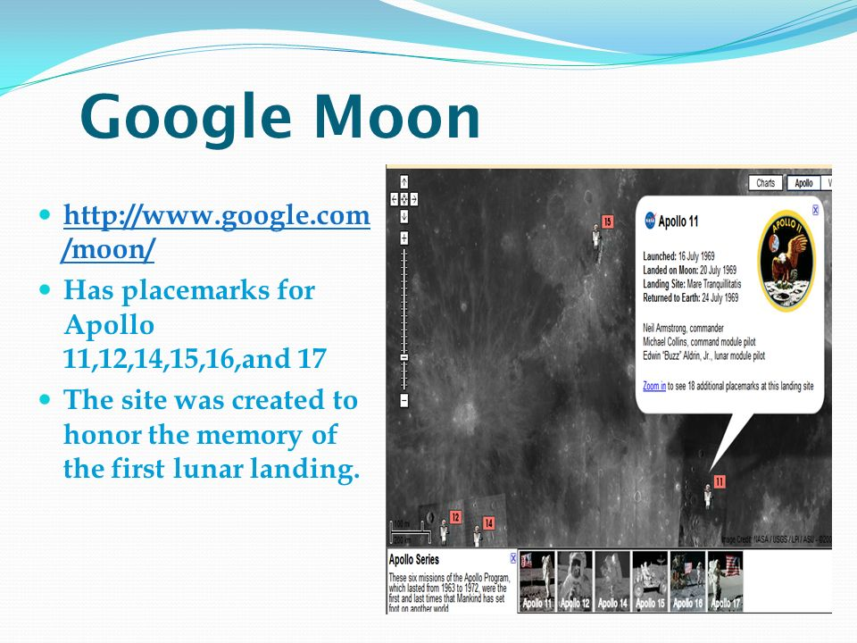 Google Moon http://www.google.com /moon/ http://www.google.com /moon/ Has placemarks for Apollo 11,12,14,15,16,and 17 The site was created to honor the memory of the first lunar landing.