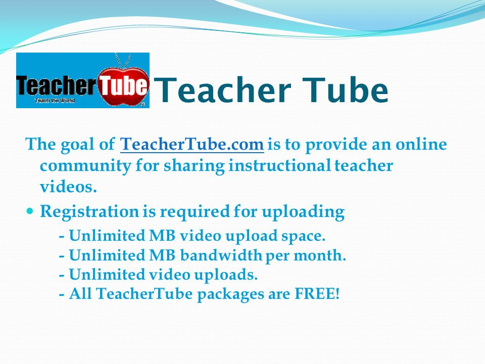 Teacher Tube The goal of TeacherTube.com is to provide an online community for sharing instructional teacher videos.TeacherTube.com Registration is required for uploading - Unlimited MB video upload space.