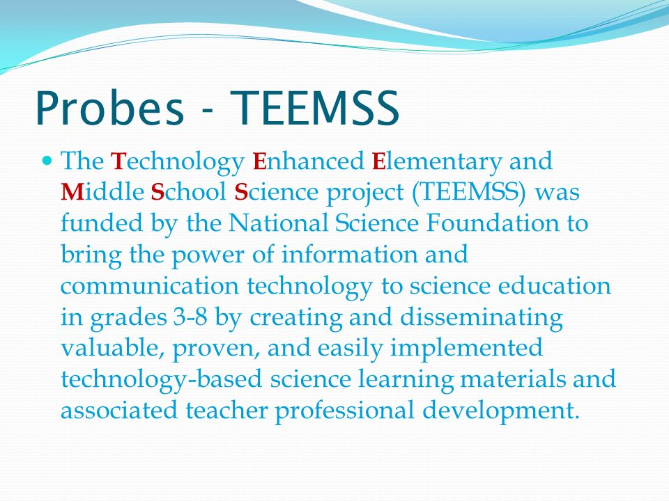 Probes - TEEMSS The T echnology E nhanced E lementary and M iddle S chool S cience project (TEEMSS) was funded by the National Science Foundation to bring the power of information and communication technology to science education in grades 3-8 by creating and disseminating valuable, proven, and easily implemented technology-based science learning materials and associated teacher professional development.
