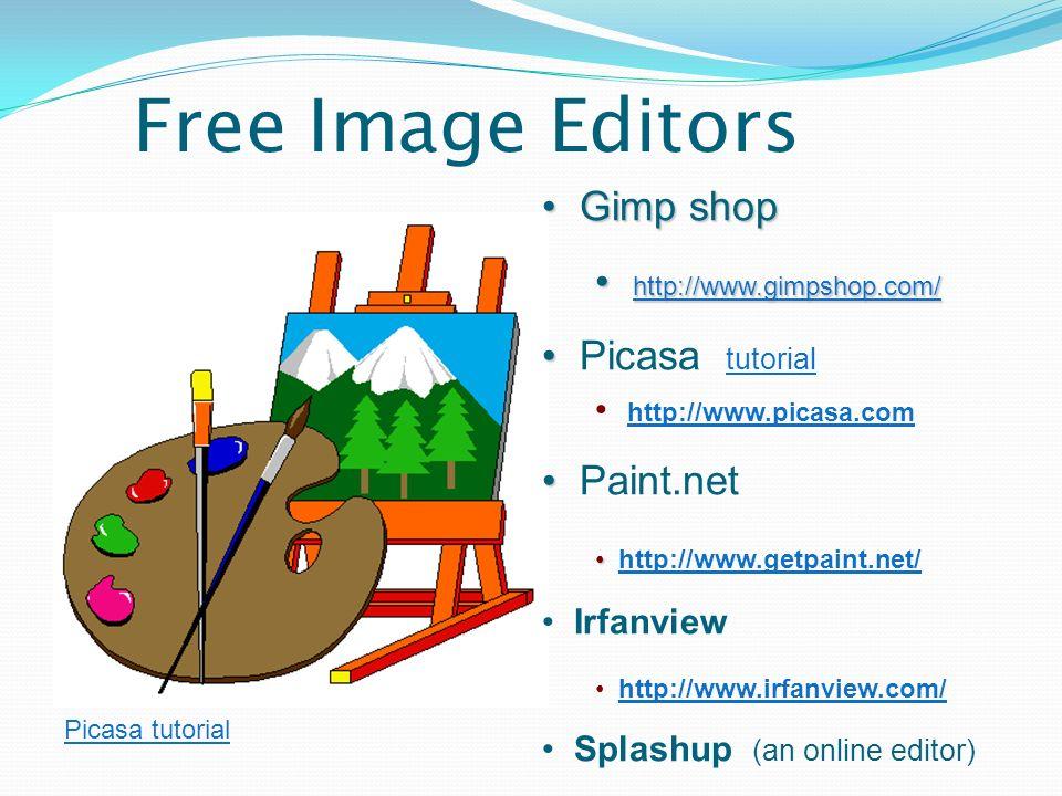 Free Image Editors Gimp shop Gimp shop http://www.gimpshop.com/ http://www.gimpshop.com/ http://www.gimpshop.com/ Picasa tutorial tutorial http://www.