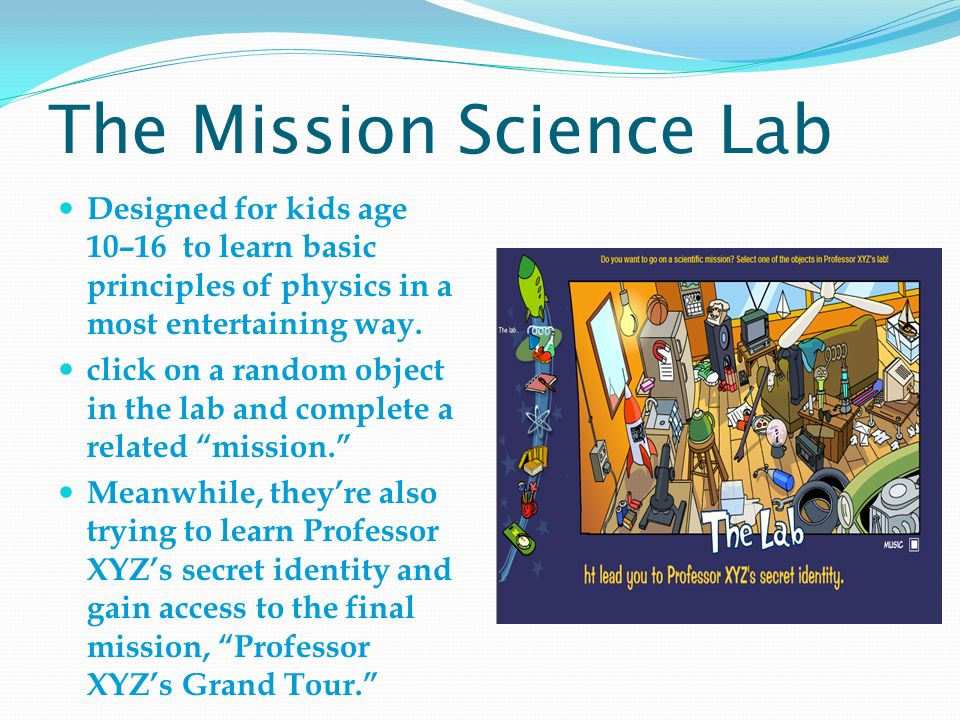 The Mission Science Lab Designed for kids age 10–16 to learn basic principles of physics in a most entertaining way.