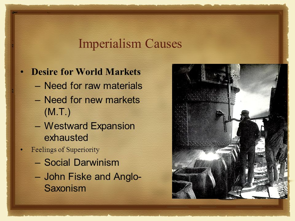 Imperialism Causes Desire for World Markets –Need for raw materials –Need for new markets (M.T.) –Westward Expansion exhausted Feelings of Superiority –Social Darwinism –John Fiske and Anglo- Saxonism