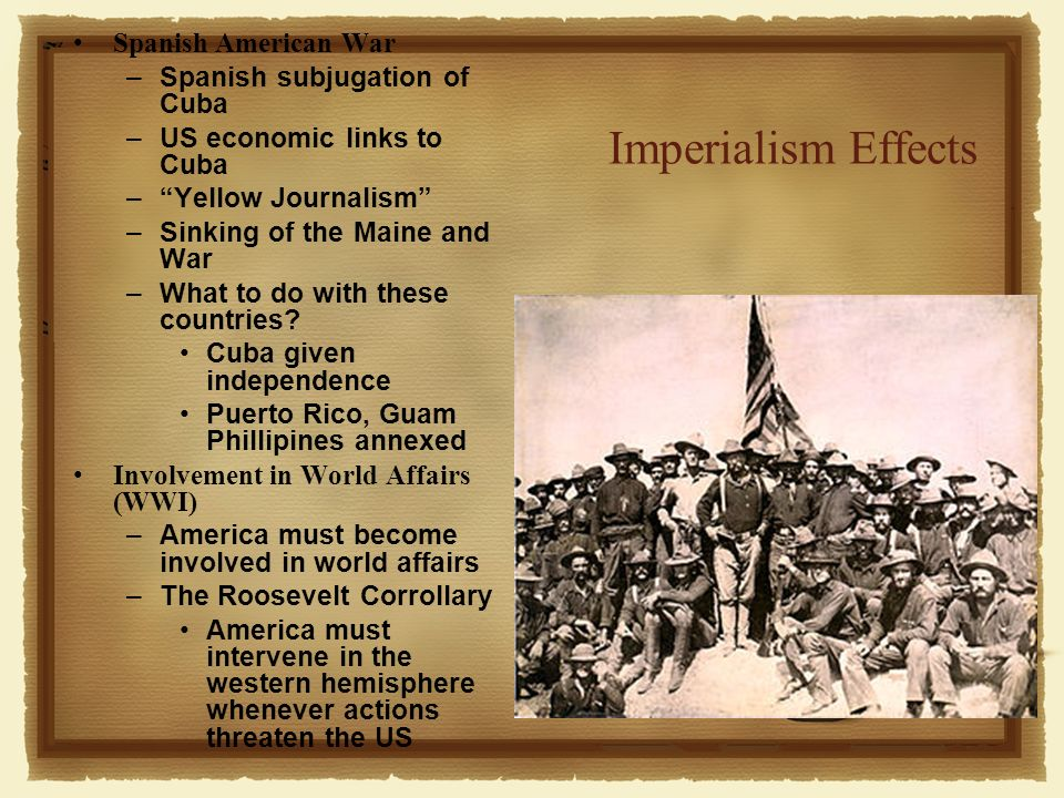 Imperialism Effects Spanish American War –Spanish subjugation of Cuba –US economic links to Cuba –Yellow Journalism –Sinking of the Maine and War –What to do with these countries.