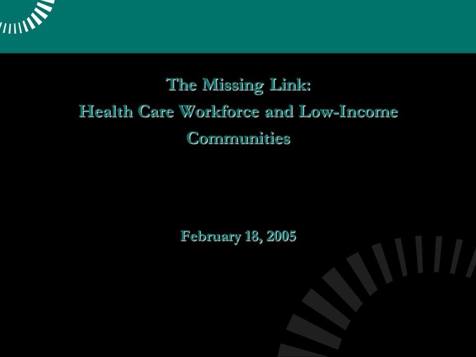 The Missing Link: Health Care Workforce and Low-Income Communities February 18, 2005