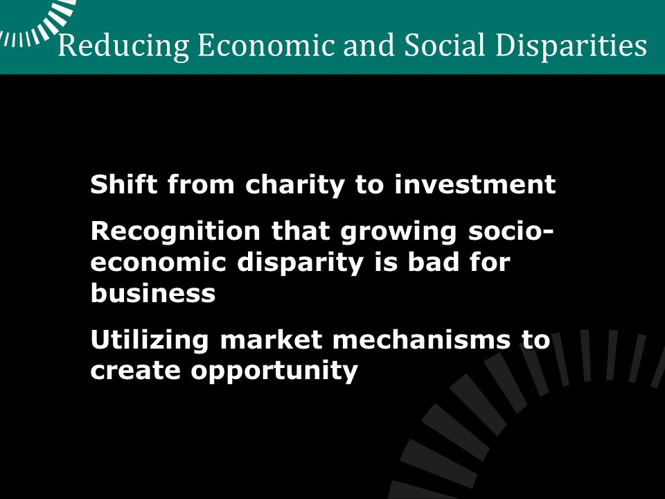Reducing Economic and Social Disparities Shift from charity to investment Recognition that growing socio- economic disparity is bad for business Utilizing market mechanisms to create opportunity
