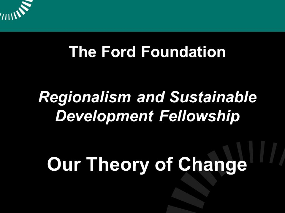 The Ford Foundation Regionalism and Sustainable Development Fellowship Our Theory of Change