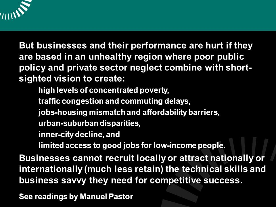 But businesses and their performance are hurt if they are based in an unhealthy region where poor public policy and private sector neglect combine with short- sighted vision to create: high levels of concentrated poverty, high levels of concentrated poverty, traffic congestion and commuting delays, traffic congestion and commuting delays, jobs-housing mismatch and affordability barriers, jobs-housing mismatch and affordability barriers, urban-suburban disparities, urban-suburban disparities, inner-city decline, and inner-city decline, and limited access to good jobs for low-income people.