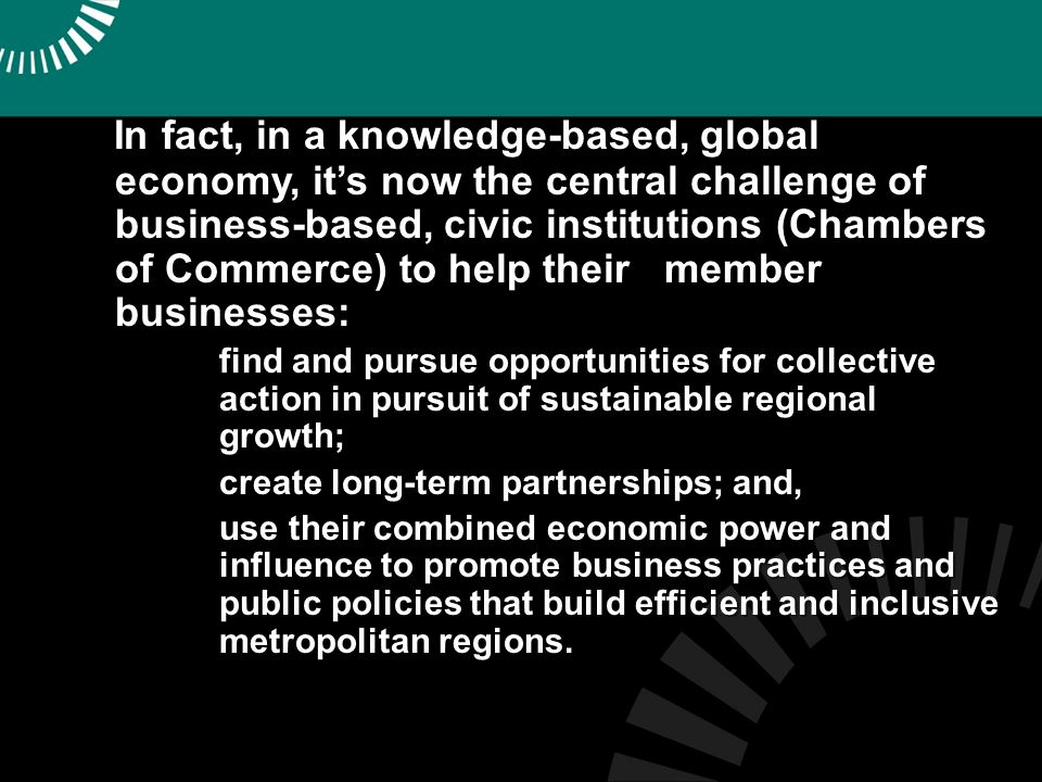 In fact, in a knowledge-based, global economy, its now the central challenge of business-based, civic institutions (Chambers of Commerce) to help their member businesses: In fact, in a knowledge-based, global economy, its now the central challenge of business-based, civic institutions (Chambers of Commerce) to help their member businesses: 1.