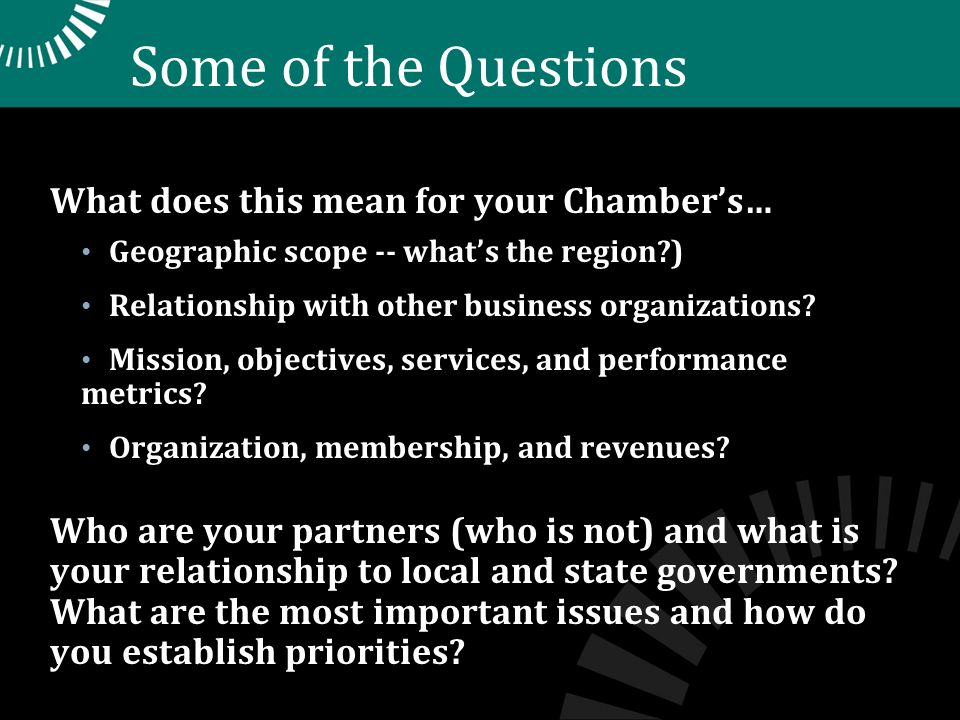 Some of the Questions What does this mean for your Chambers… Geographic scope -- whats the region ) Relationship with other business organizations.