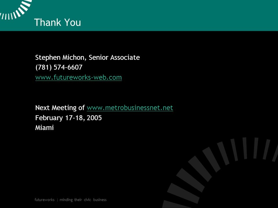 futureworks | minding their civic business Thank You Stephen Michon, Senior Associate (781) Next Meeting of   February 17-18, 2005 Miamiwww.metrobusinessnet.net