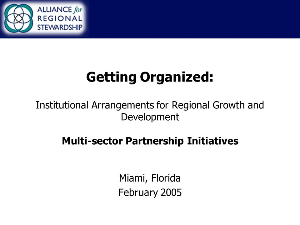 Getting Organized: Institutional Arrangements for Regional Growth and Development Multi-sector Partnership Initiatives Miami, Florida February 2005