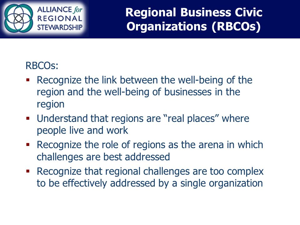 RBCOs: Recognize the link between the well-being of the region and the well-being of businesses in the region Understand that regions are real places where people live and work Recognize the role of regions as the arena in which challenges are best addressed Recognize that regional challenges are too complex to be effectively addressed by a single organization