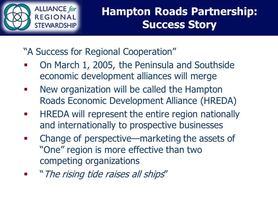 Hampton Roads Partnership: Success Story A Success for Regional Cooperation On March 1, 2005, the Peninsula and Southside economic development alliances will merge New organization will be called the Hampton Roads Economic Development Alliance (HREDA) HREDA will represent the entire region nationally and internationally to prospective businesses Change of perspectivemarketing the assets of One region is more effective than two competing organizations The rising tide raises all ships