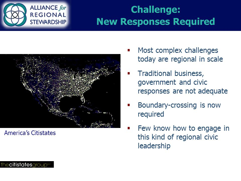 Challenge: New Responses Required Most complex challenges today are regional in scale Traditional business, government and civic responses are not adequate Boundary-crossing is now required Few know how to engage in this kind of regional civic leadership Americas Citistates