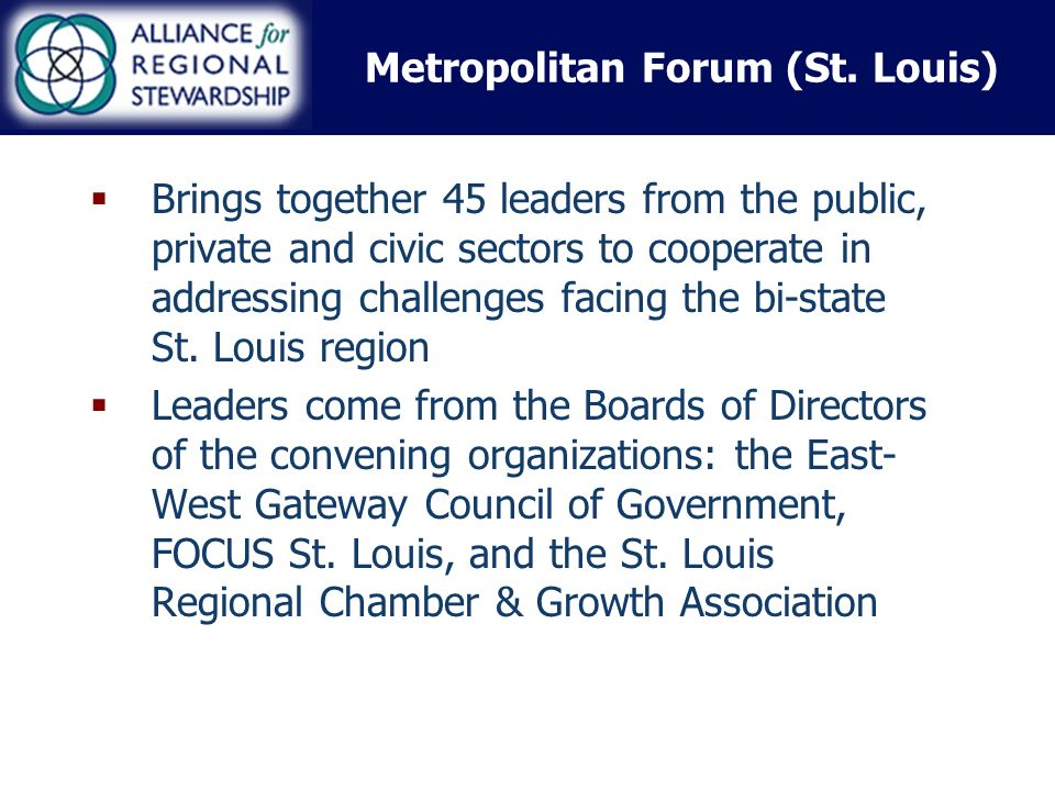 Metropolitan Forum (St. Louis) Brings together 45 leaders from the public, private and civic sectors to cooperate in addressing challenges facing the