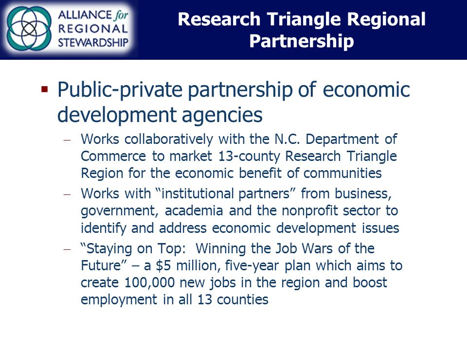 Research Triangle Regional Partnership Public-private partnership of economic development agencies Works collaboratively with the N.C.