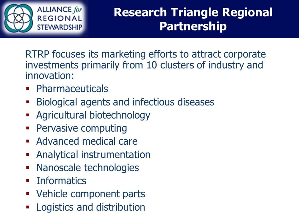 Research Triangle Regional Partnership RTRP focuses its marketing efforts to attract corporate investments primarily from 10 clusters of industry and innovation: Pharmaceuticals Biological agents and infectious diseases Agricultural biotechnology Pervasive computing Advanced medical care Analytical instrumentation Nanoscale technologies Informatics Vehicle component parts Logistics and distribution