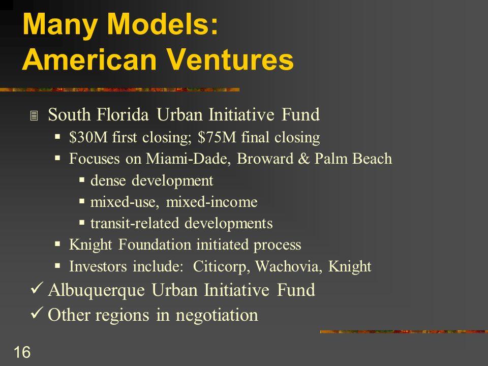 16 Many Models: American Ventures 3 South Florida Urban Initiative Fund $30M first closing; $75M final closing Focuses on Miami-Dade, Broward & Palm B