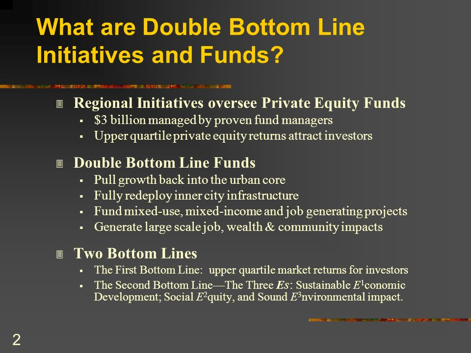 3 Double Bottom Line Initiatives & Funds have unique qualities: Regional Initiatives link low income areas to the larger region Low income areas only prosper by exporting to the larger region Regions can only prosper if low income areas prosper Large Scale makes a substantial impactBillions.
