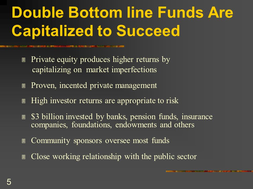 5 Double Bottom line Funds Are Capitalized to Succeed 3 Private equity produces higher returns by capitalizing on market imperfections 3 Proven, incen