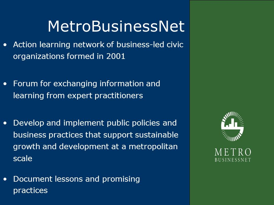 MetroBusinessNet Action learning network of business-led civic organizations formed in 2001 Forum for exchanging information and learning from expert practitioners Develop and implement public policies and business practices that support sustainable growth and development at a metropolitan scale Document lessons and promising practices