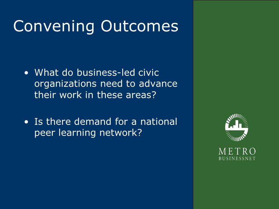 Convening Outcomes What do business-led civic organizations need to advance their work in these areas? Is there demand for a national peer learning ne