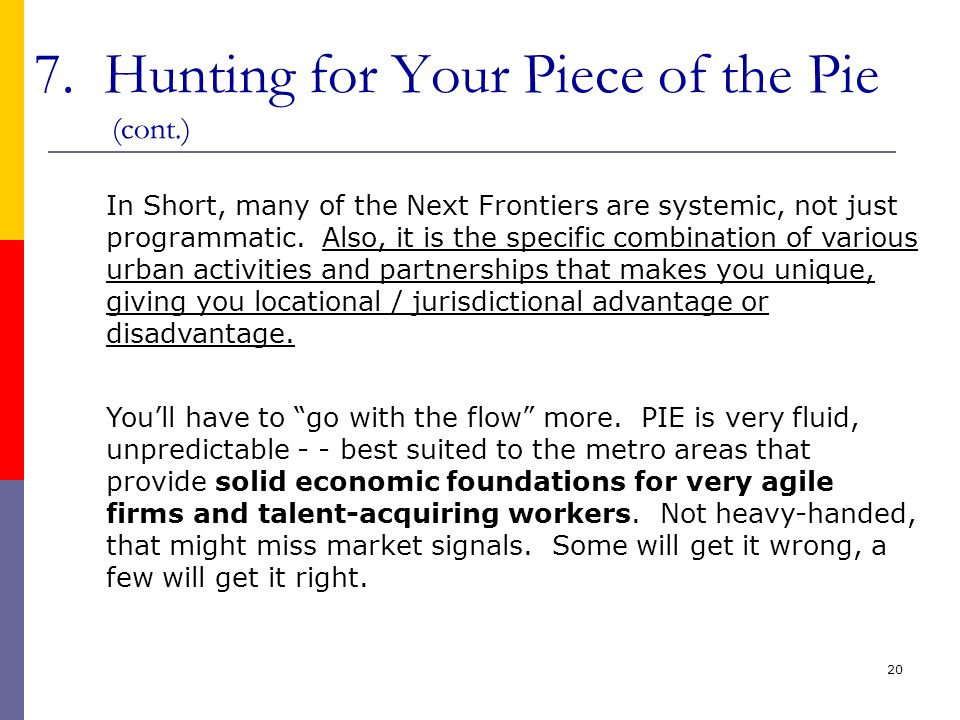 20 7. Hunting for Your Piece of the Pie (cont.) In Short, many of the Next Frontiers are systemic, not just programmatic. Also, it is the specific com