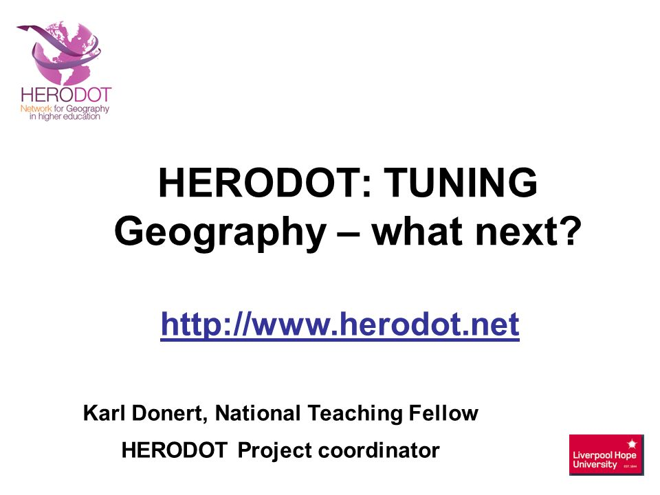 Karl Donert, National Teaching Fellow HERODOT Project coordinator http://www.herodot.net HERODOT: TUNING Geography – what next?
