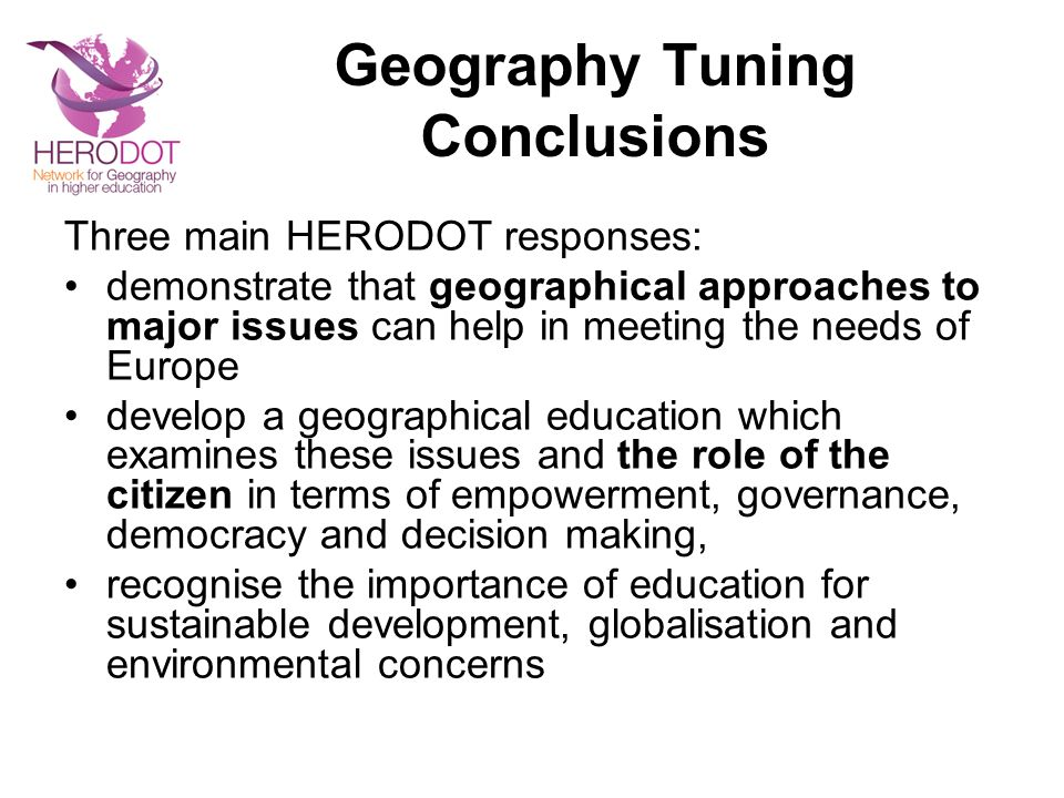 Geography Tuning Conclusions Three main HERODOT responses: demonstrate that geographical approaches to major issues can help in meeting the needs of Europe develop a geographical education which examines these issues and the role of the citizen in terms of empowerment, governance, democracy and decision making, recognise the importance of education for sustainable development, globalisation and environmental concerns