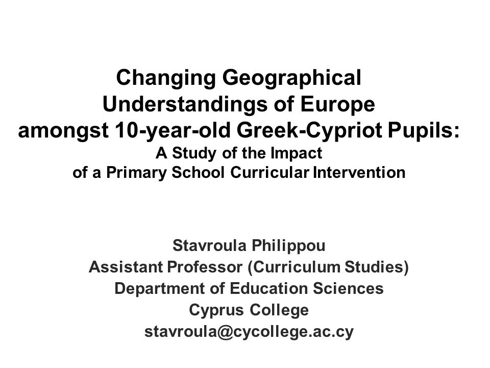 Changing Geographical Understandings of Europe amongst 10-year-old Greek-Cypriot Pupils: A Study of the Impact of a Primary School Curricular Intervention Stavroula Philippou Assistant Professor (Curriculum Studies) Department of Education Sciences Cyprus College stavroula@cycollege.ac.cy