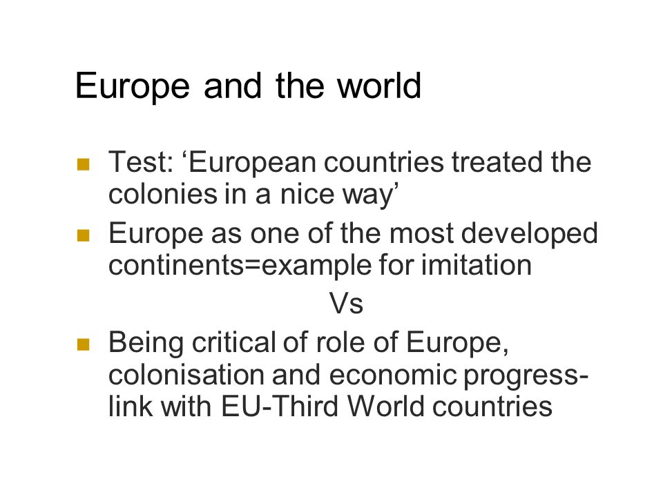 Europe and the world Test: European countries treated the colonies in a nice way Europe as one of the most developed continents=example for imitation Vs Being critical of role of Europe, colonisation and economic progress- link with EU-Third World countries