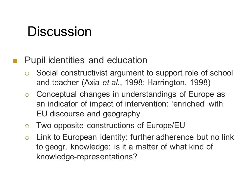 Discussion Pupil identities and education Social constructivist argument to support role of school and teacher (Axia et al., 1998; Harrington, 1998) Conceptual changes in understandings of Europe as an indicator of impact of intervention: enriched with EU discourse and geography Two opposite constructions of Europe/EU Link to European identity: further adherence but no link to geogr.