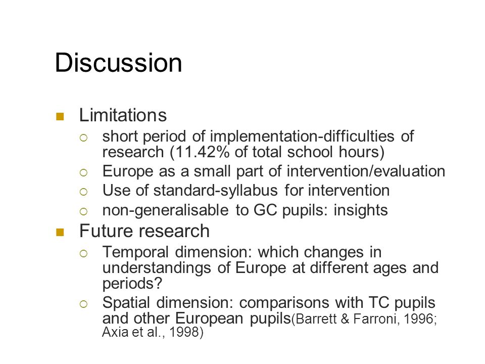 Discussion Limitations short period of implementation-difficulties of research (11.42% of total school hours) Europe as a small part of intervention/evaluation Use of standard-syllabus for intervention non-generalisable to GC pupils: insights Future research Temporal dimension: which changes in understandings of Europe at different ages and periods.
