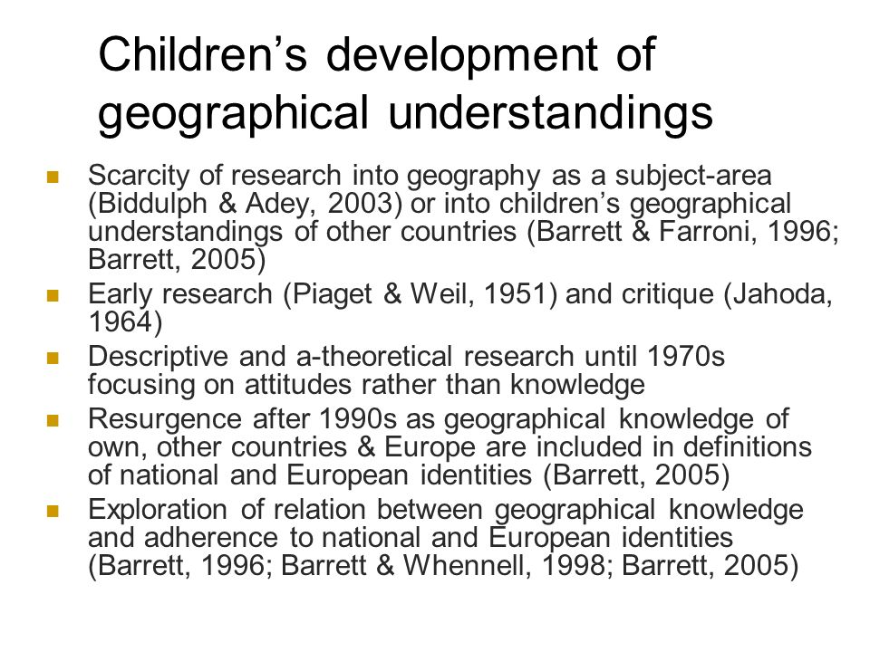 Childrens development of geographical understandings Scarcity of research into geography as a subject-area (Biddulph & Adey, 2003) or into childrens geographical understandings of other countries (Barrett & Farroni, 1996; Barrett, 2005) Early research (Piaget & Weil, 1951) and critique (Jahoda, 1964) Descriptive and a-theoretical research until 1970s focusing on attitudes rather than knowledge Resurgence after 1990s as geographical knowledge of own, other countries & Europe are included in definitions of national and European identities (Barrett, 2005) Exploration of relation between geographical knowledge and adherence to national and European identities (Barrett, 1996; Barrett & Whennell, 1998; Barrett, 2005)