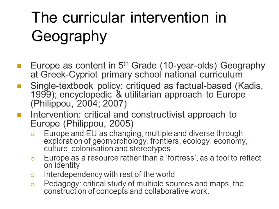 The curricular intervention in Geography Europe as content in 5 th Grade (10-year-olds) Geography at Greek-Cypriot primary school national curriculum Single-textbook policy: critiqued as factual-based (Kadis, 1999); encyclopedic & utilitarian approach to Europe (Philippou, 2004; 2007) Intervention: critical and constructivist approach to Europe (Philippou, 2005) Europe and EU as changing, multiple and diverse through exploration of geomorphology, frontiers, ecology, economy, culture, colonisation and stereotypes Europe as a resource rather than a fortress, as a tool to reflect on identity Interdependency with rest of the world Pedagogy: critical study of multiple sources and maps, the construction of concepts and collaborative work.