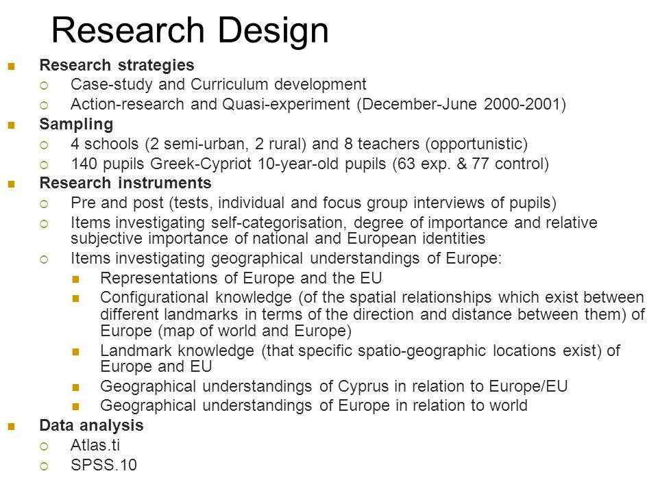 Research Design Research strategies Case-study and Curriculum development Action-research and Quasi-experiment (December-June 2000-2001) Sampling 4 schools (2 semi-urban, 2 rural) and 8 teachers (opportunistic) 140 pupils Greek-Cypriot 10-year-old pupils (63 exp.