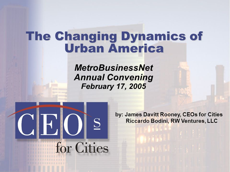 MetroBusinessNet Annual Convening February 17, 2005 by: James Davitt Rooney, CEOs for Cities Riccardo Bodini, RW Ventures, LLC The Changing Dynamics of Urban America