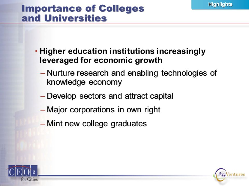 Importance of Colleges and Universities –Nurture research and enabling technologies of knowledge economy –Develop sectors and attract capital –Major corporations in own right –Mint new college graduates –Nurture research and enabling technologies of knowledge economy –Develop sectors and attract capital –Major corporations in own right –Mint new college graduates Highlights Higher education institutions increasingly leveraged for economic growth