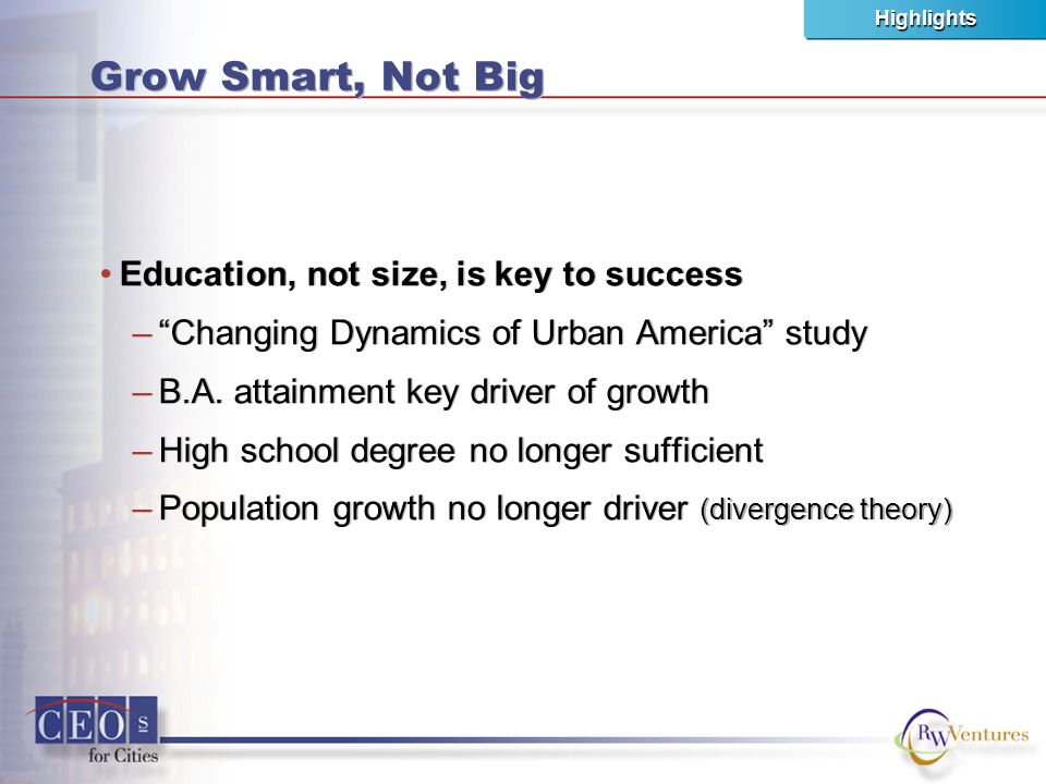 Grow Smart, Not Big Education, not size, is key to success –Changing Dynamics of Urban America study –B.A.