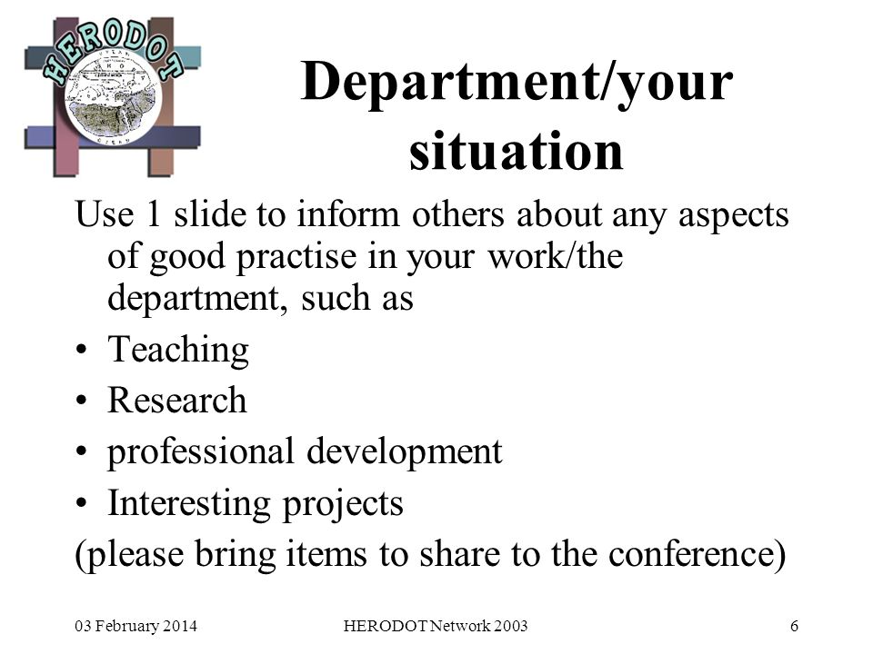 03 February 2014HERODOT Network 20036 Department/your situation Use 1 slide to inform others about any aspects of good practise in your work/the department, such as Teaching Research professional development Interesting projects (please bring items to share to the conference)