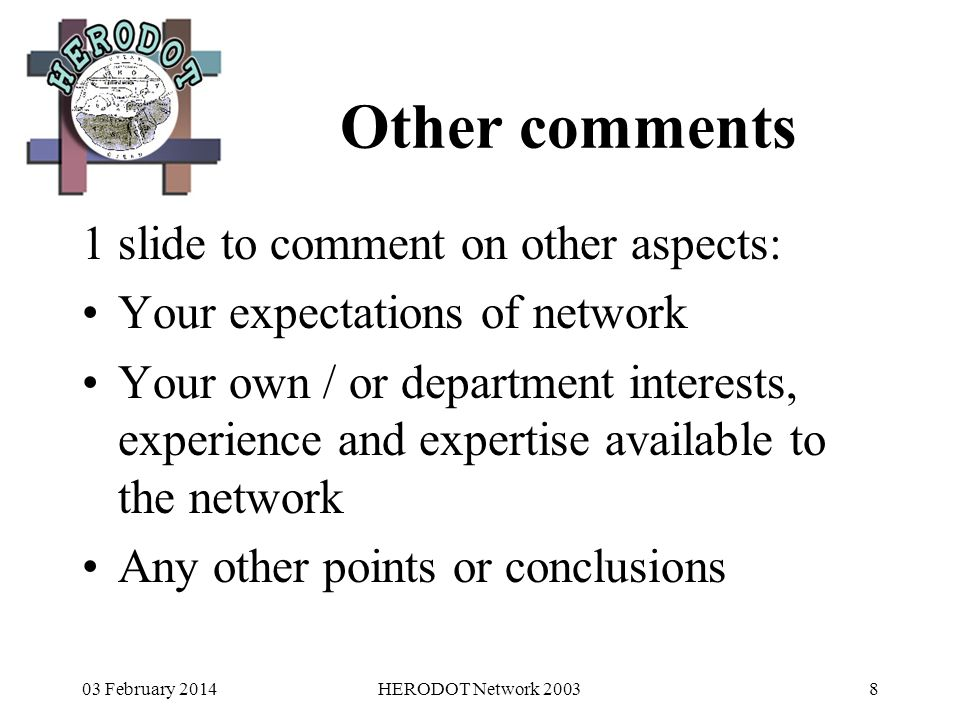 03 February 2014HERODOT Network 20038 Other comments 1 slide to comment on other aspects: Your expectations of network Your own / or department interests, experience and expertise available to the network Any other points or conclusions