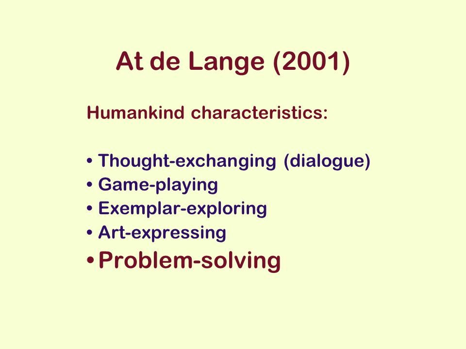 At de Lange (2001) Humankind characteristics: Thought-exchanging (dialogue) Game-playing Exemplar-exploring Art-expressing Problem-solving