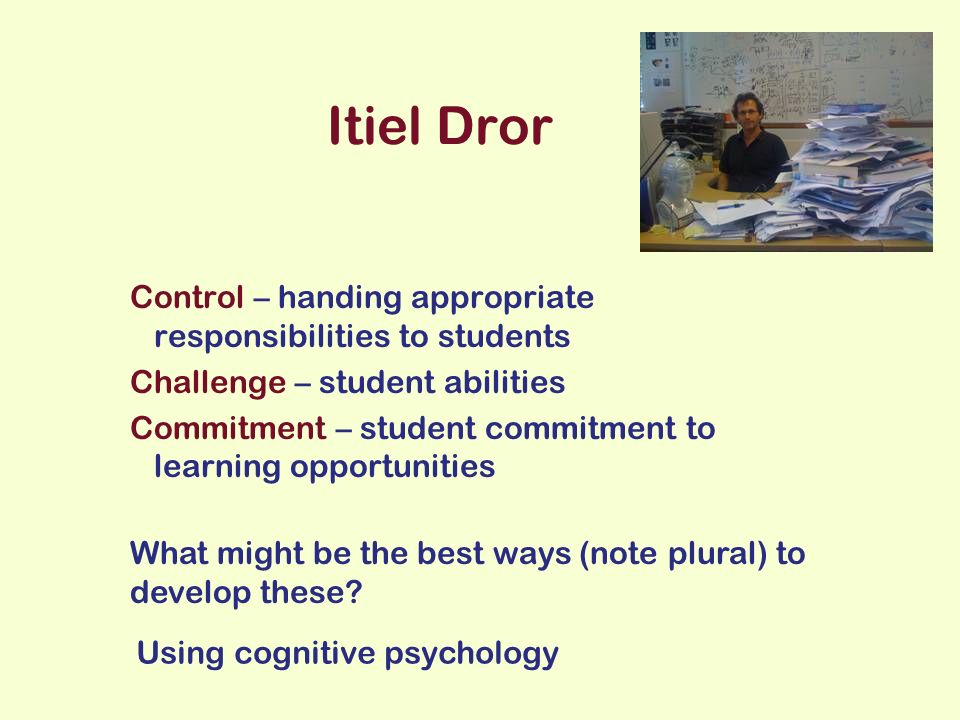 Itiel Dror Control – handing appropriate responsibilities to students Challenge – student abilities Commitment – student commitment to learning opportunities What might be the best ways (note plural) to develop these.