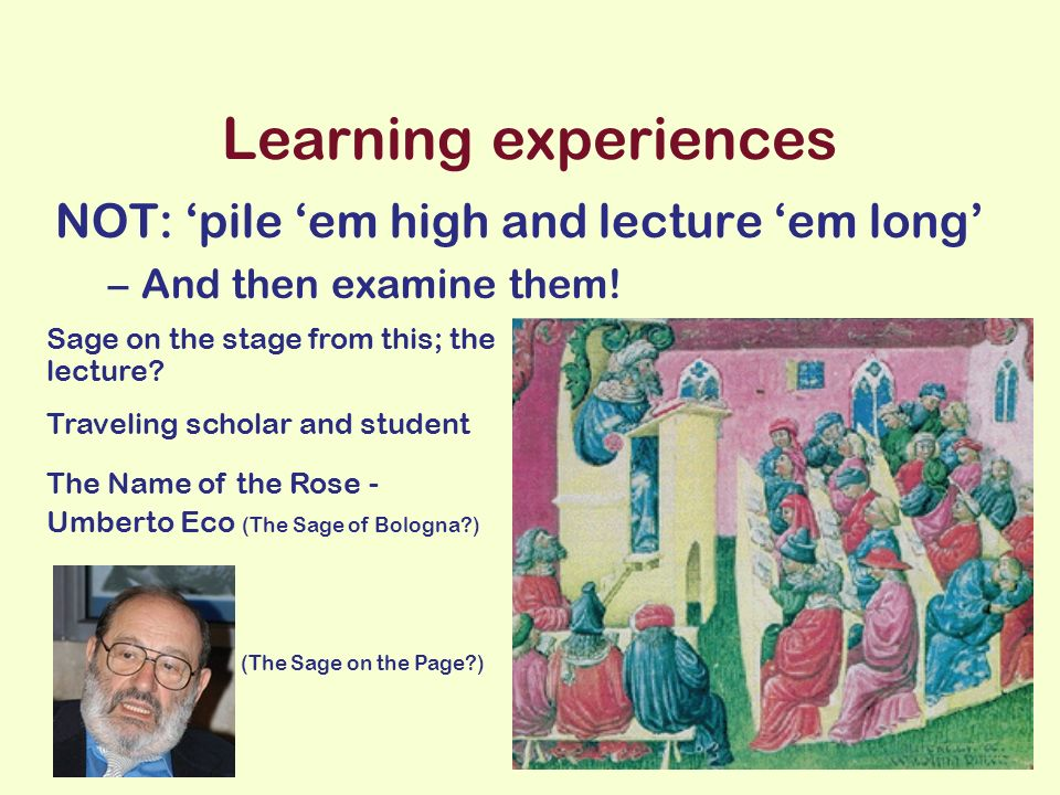 Learning experiences NOT: pile em high and lecture em long –And then examine them.